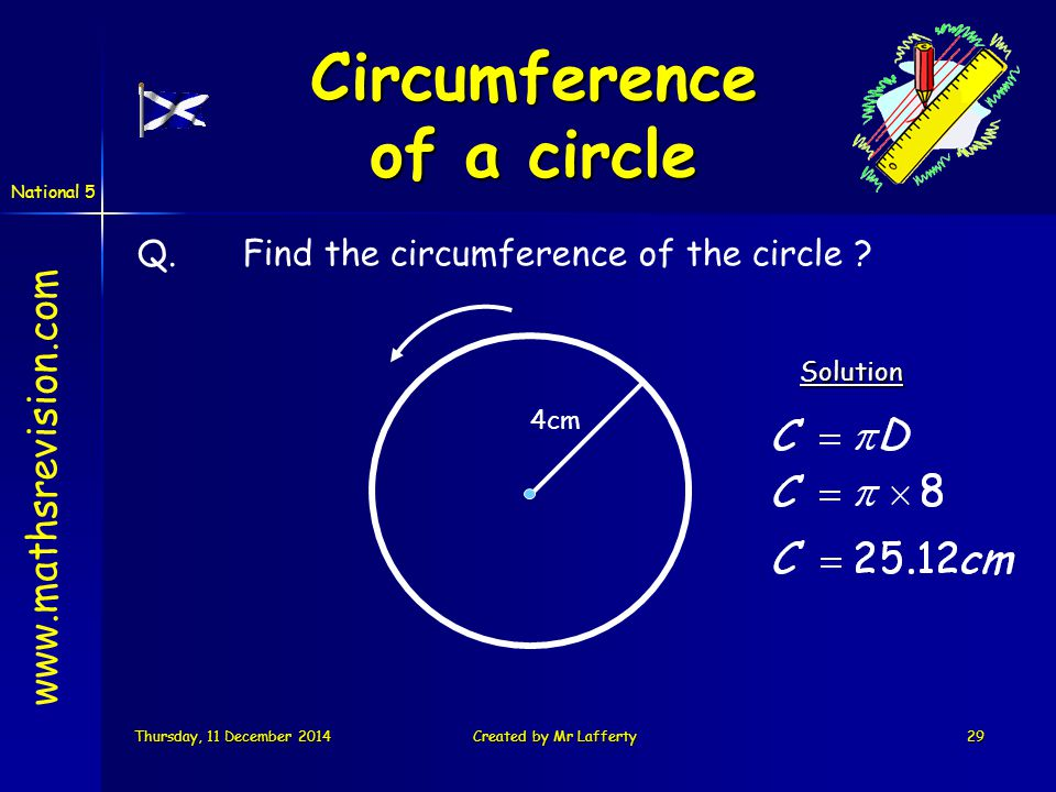 National 5 Thursday, 11 December 2014Thursday, 11 December 2014Thursday, 11 December 2014Thursday, 11 December 2014Created by Mr Lafferty29 Q.Find the circumference of the circle Solution 4cm www.mathsrevision.com Circumference of a circle