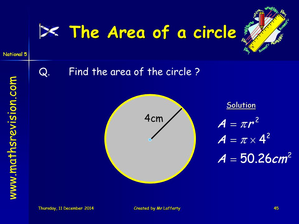 National 5 Thursday, 11 December 2014Thursday, 11 December 2014Thursday, 11 December 2014Thursday, 11 December 2014Created by Mr Lafferty45 Q.Find the area of the circle Solution 4cm www.mathsrevision.com The Area of a circle