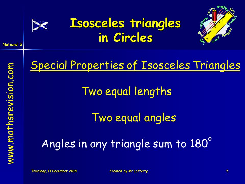 National 5 Thursday, 11 December 2014Thursday, 11 December 2014Thursday, 11 December 2014Thursday, 11 December 2014Created by Mr Lafferty5 Special Properties of Isosceles Triangles Two equal lengths Two equal angles Angles in any triangle sum to 180 o www.mathsrevision.com Isosceles triangles in Circles