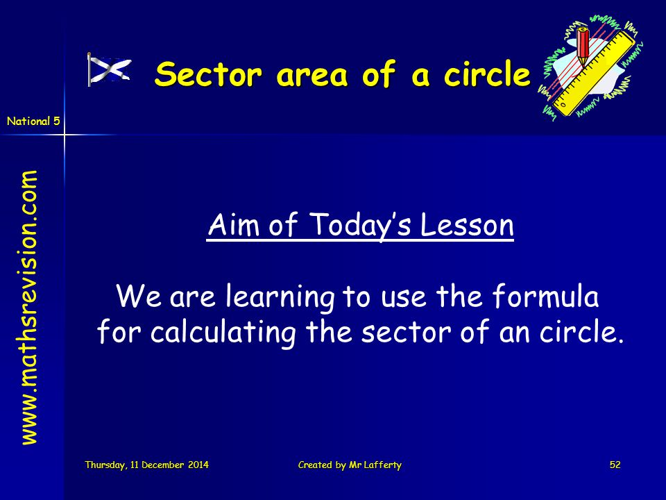 National 5 Thursday, 11 December 2014Thursday, 11 December 2014Thursday, 11 December 2014Thursday, 11 December 2014Created by Mr Lafferty52 Sector area of a circle Aim of Today's Lesson We are learning to use the formula for calculating the sector of an circle.