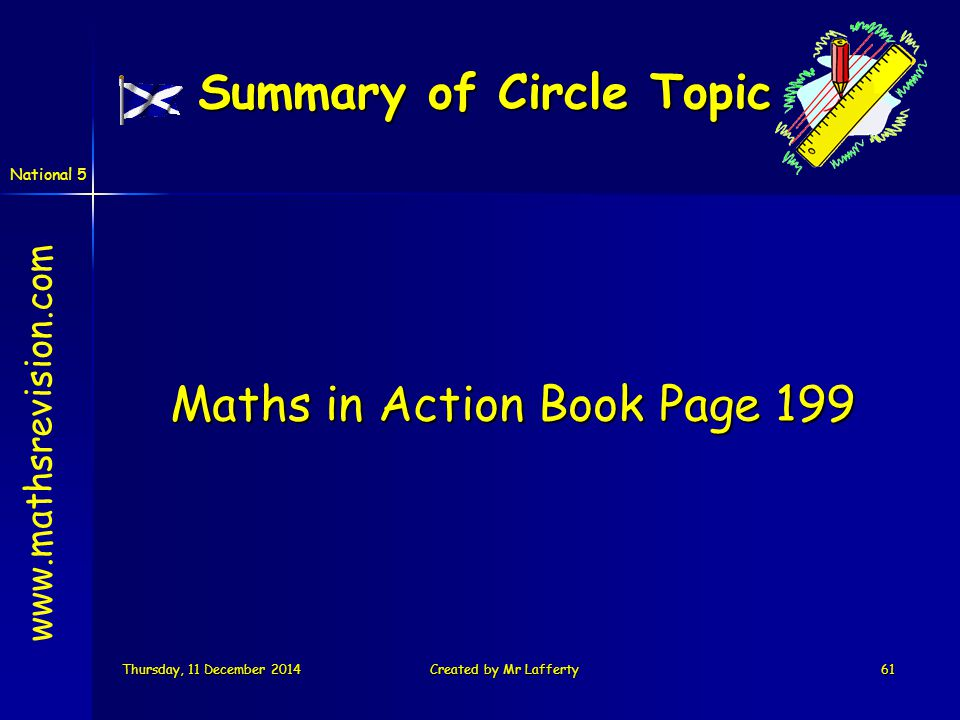 National 5 Thursday, 11 December 2014Thursday, 11 December 2014Thursday, 11 December 2014Thursday, 11 December 2014Created by Mr Lafferty61 Summary of Circle Topic Maths in Action Book Page 199 www.mathsrevision.com