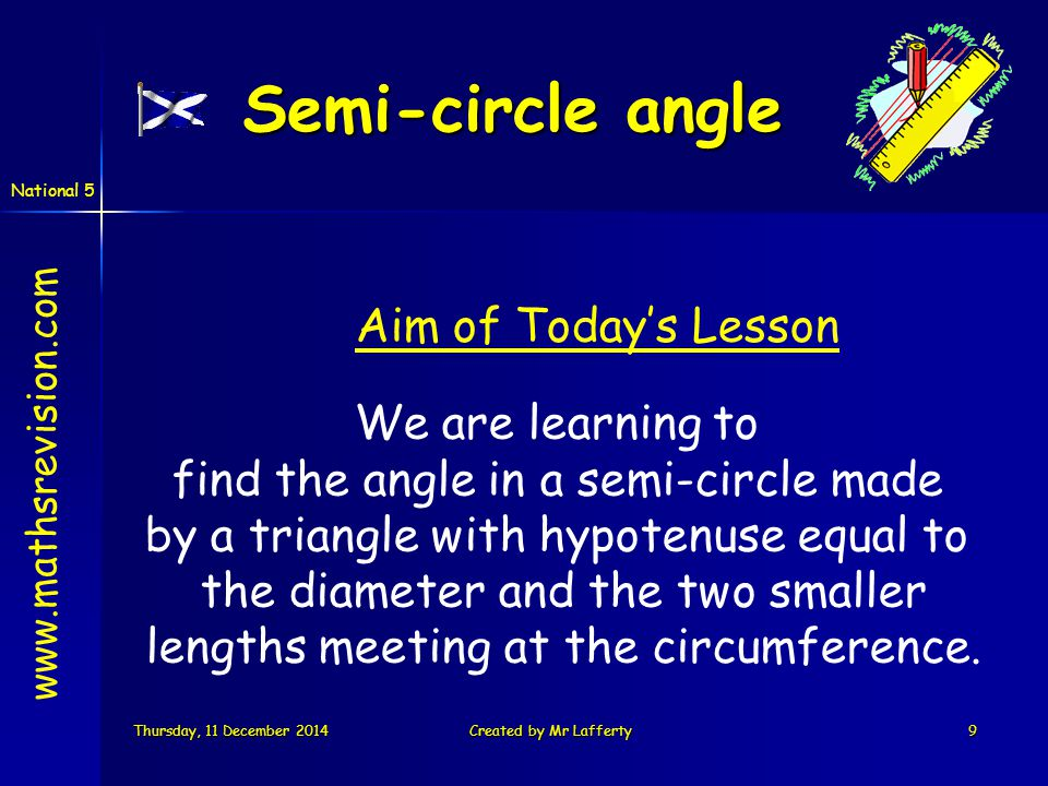 National 5 Thursday, 11 December 2014Thursday, 11 December 2014Thursday, 11 December 2014Thursday, 11 December 2014Created by Mr Lafferty9 Semi-circle angle We are learning to find the angle in a semi-circle made by a triangle with hypotenuse equal to the diameter and the two smaller lengths meeting at the circumference.