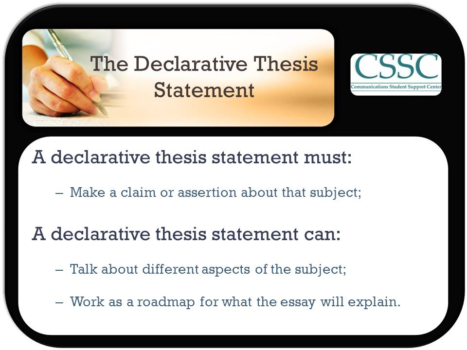 The Declarative Thesis Statement A declarative thesis statement must: – Make a claim or assertion about that subject; A declarative thesis statement can: – Talk about different aspects of the subject; – Work as a roadmap for what the essay will explain.