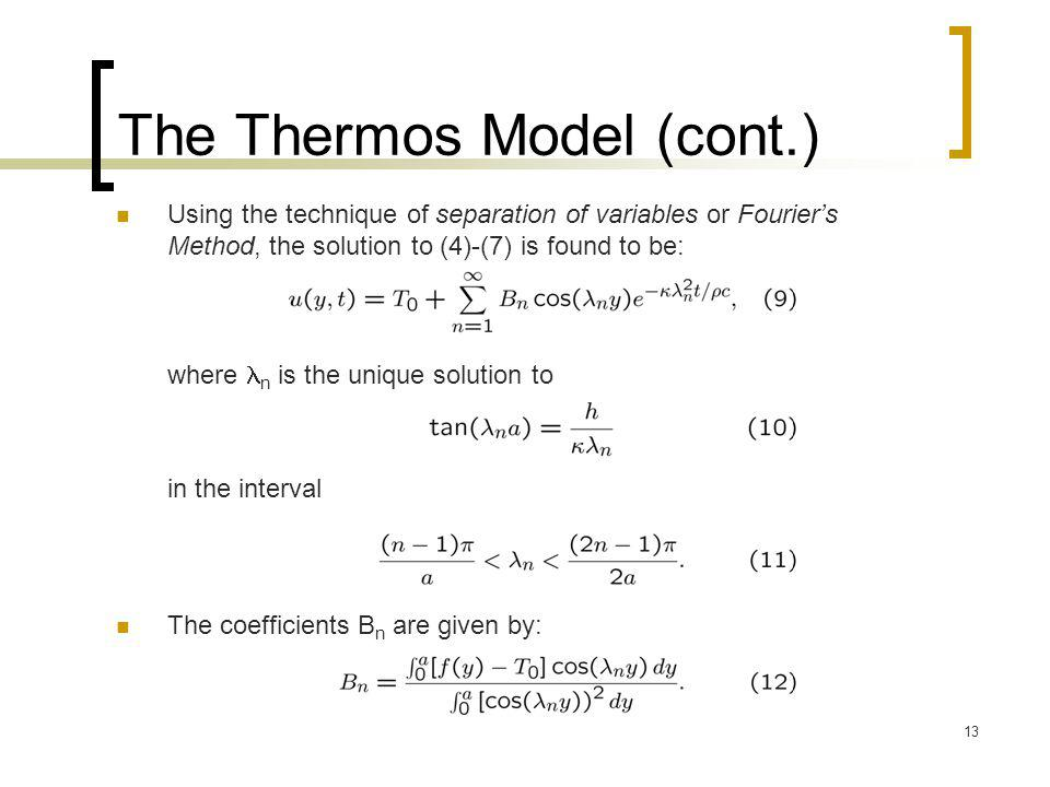 13 The Thermos Model (cont.) Using the technique of separation of variables or Fourier's Method, the solution to (4)-(7) is found to be: where n is th