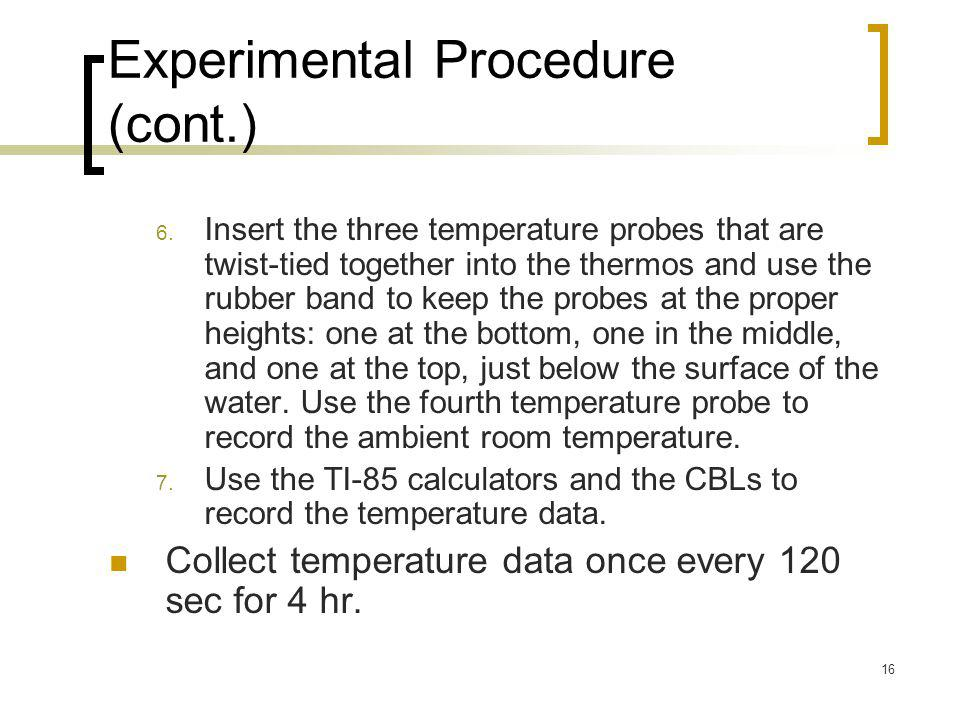 16 Experimental Procedure (cont.) 6. Insert the three temperature probes that are twist-tied together into the thermos and use the rubber band to keep
