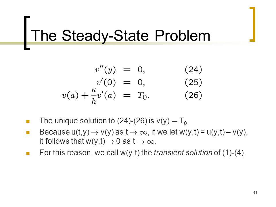 41 The Steady-State Problem The unique solution to (24)-(26) is v(y) ´ T 0. Because u(t,y) ! v(y) as t ! 1, if we let w(y,t) = u(y,t) – v(y), it follo