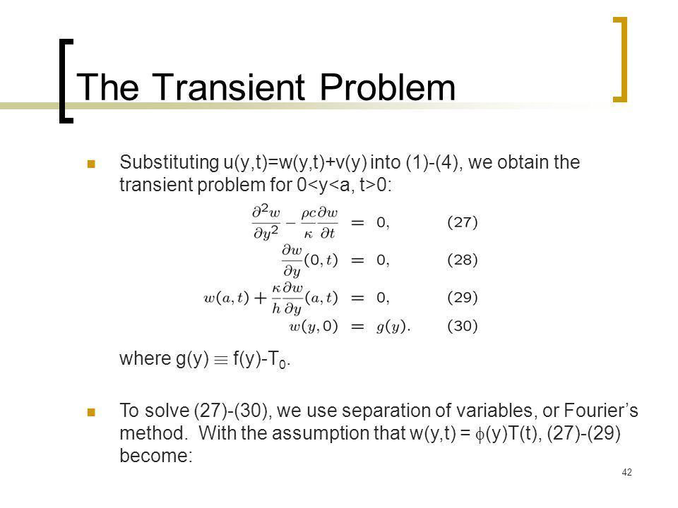 42 The Transient Problem Substituting u(y,t)=w(y,t)+v(y) into (1)-(4), we obtain the transient problem for 0 0: To solve (27)-(30), we use separation