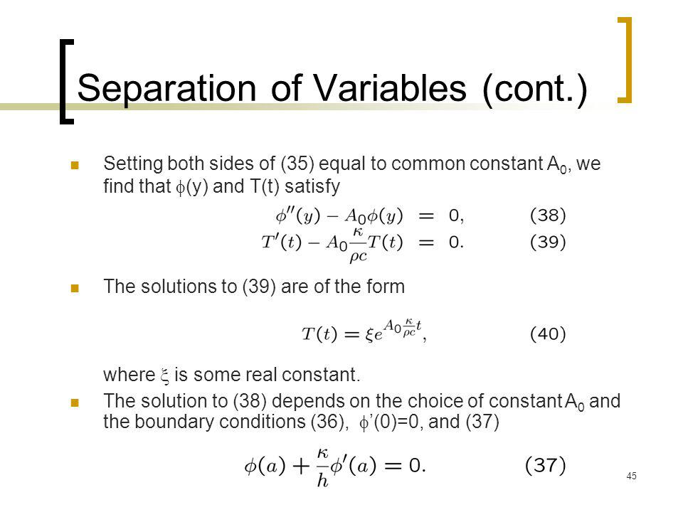 45 Separation of Variables (cont.) Setting both sides of (35) equal to common constant A 0, we find that  (y) and T(t) satisfy The solutions to (39)