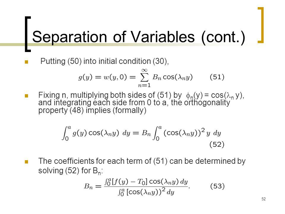 52 Separation of Variables (cont.) Fixing n, multiplying both sides of (51) by  n (y) = cos( n y), and integrating each side from 0 to a, the orthogo