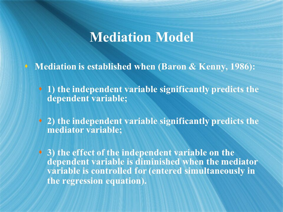 Mediation Model  Mediation is established when (Baron & Kenny, 1986):  1) the independent variable significantly predicts the dependent variable;  2) the independent variable significantly predicts the mediator variable;  3) the effect of the independent variable on the dependent variable is diminished when the mediator variable is controlled for (entered simultaneously in the regression equation).
