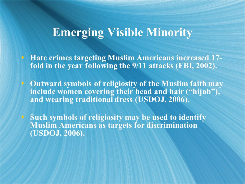 Emerging Visible Minority  Hate crimes targeting Muslim Americans increased 17- fold in the year following the 9/11 attacks (FBI, 2002).