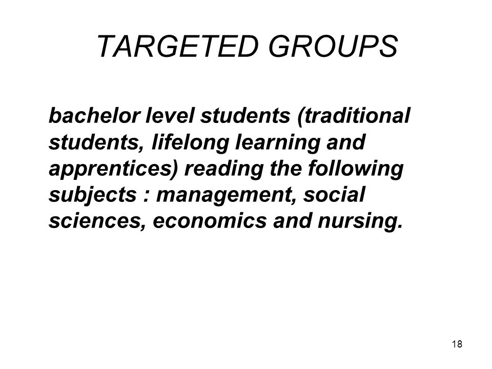 18 TARGETED GROUPS bachelor level students (traditional students, lifelong learning and apprentices) reading the following subjects : management, soci