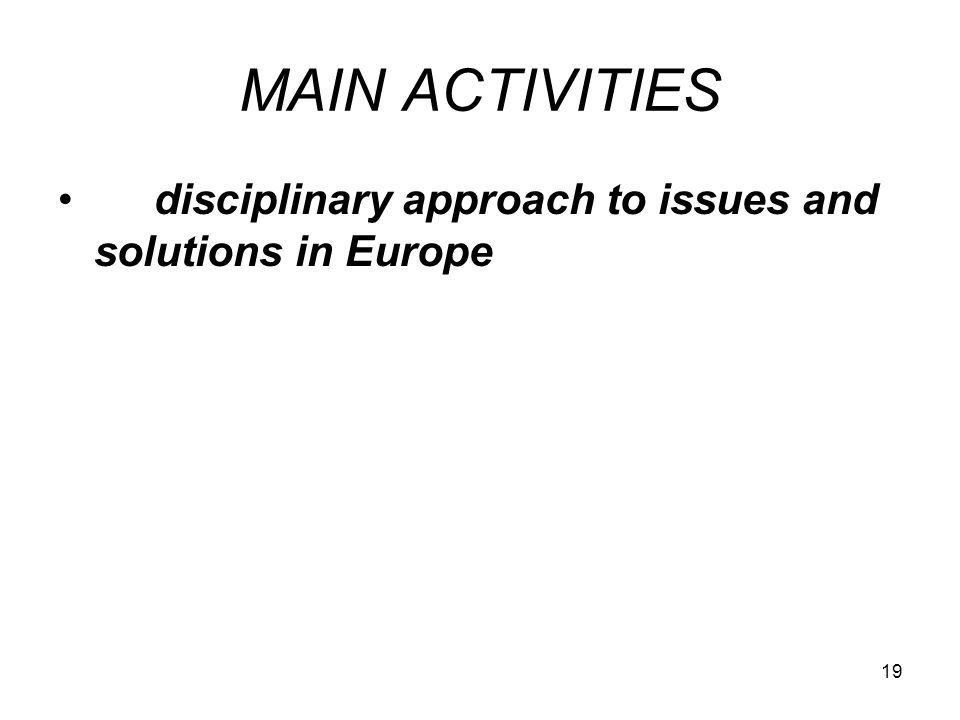 19 MAIN ACTIVITIES disciplinary approach to issues and solutions in Europe