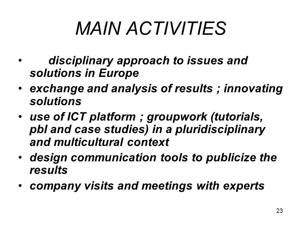 23 MAIN ACTIVITIES disciplinary approach to issues and solutions in Europe exchange and analysis of results ; innovating solutions use of ICT platform