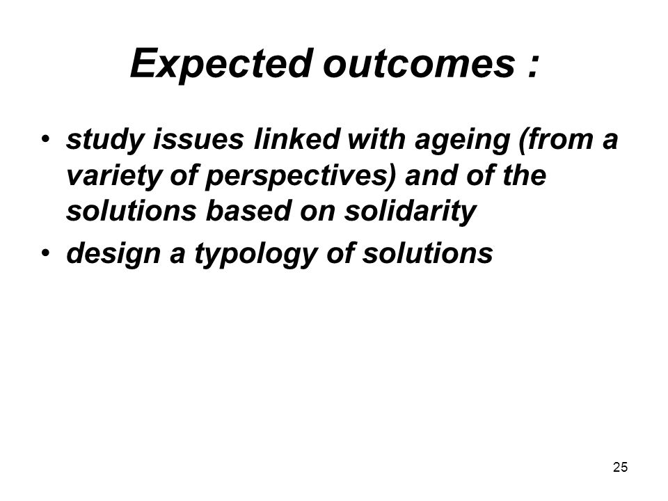 25 Expected outcomes : study issues linked with ageing (from a variety of perspectives) and of the solutions based on solidarity design a typology of