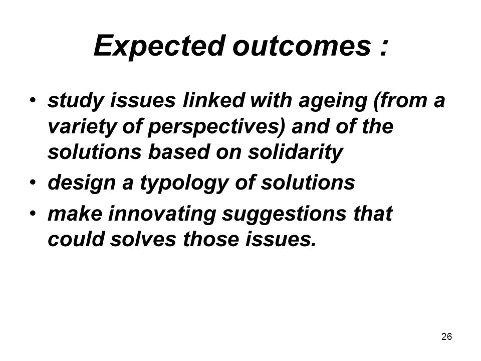 26 Expected outcomes : study issues linked with ageing (from a variety of perspectives) and of the solutions based on solidarity design a typology of