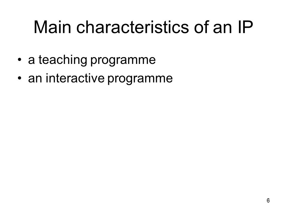 6 Main characteristics of an IP a teaching programme an interactive programme