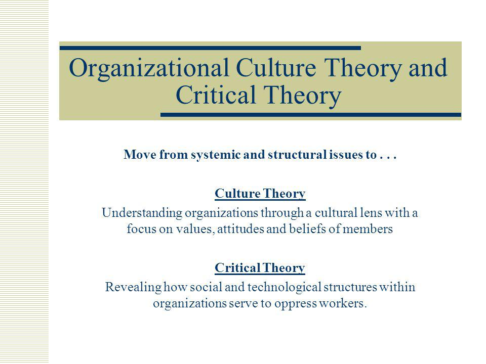Organizational Culture Theory and Critical Theory Move from systemic and structural issues to... Culture Theory Understanding organizations through a