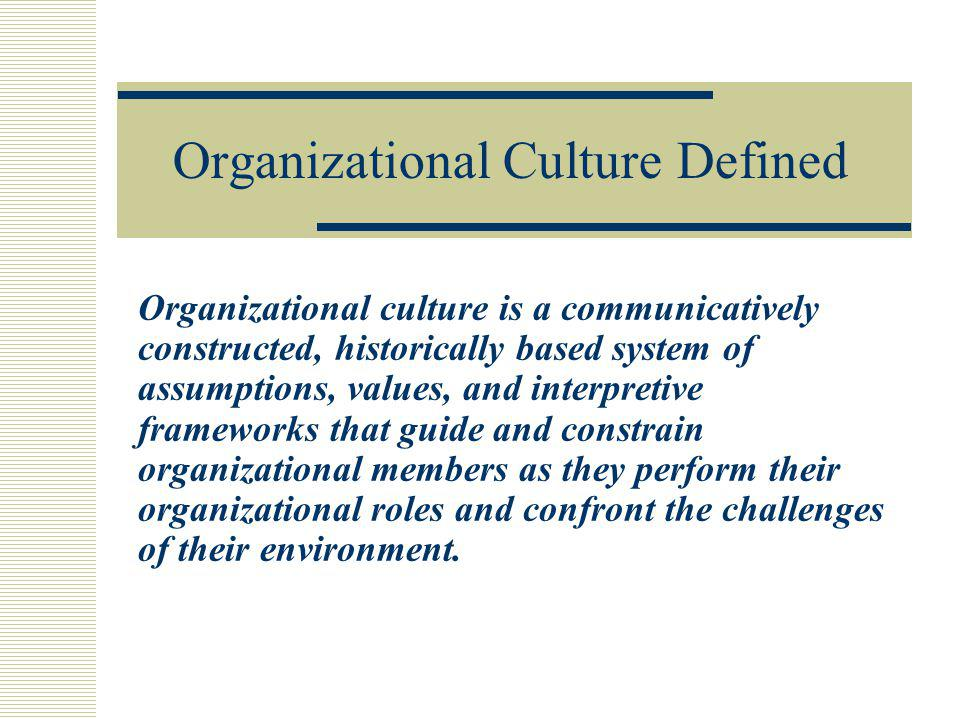 Organizational Culture Defined Organizational culture is a communicatively constructed, historically based system of assumptions, values, and interpre