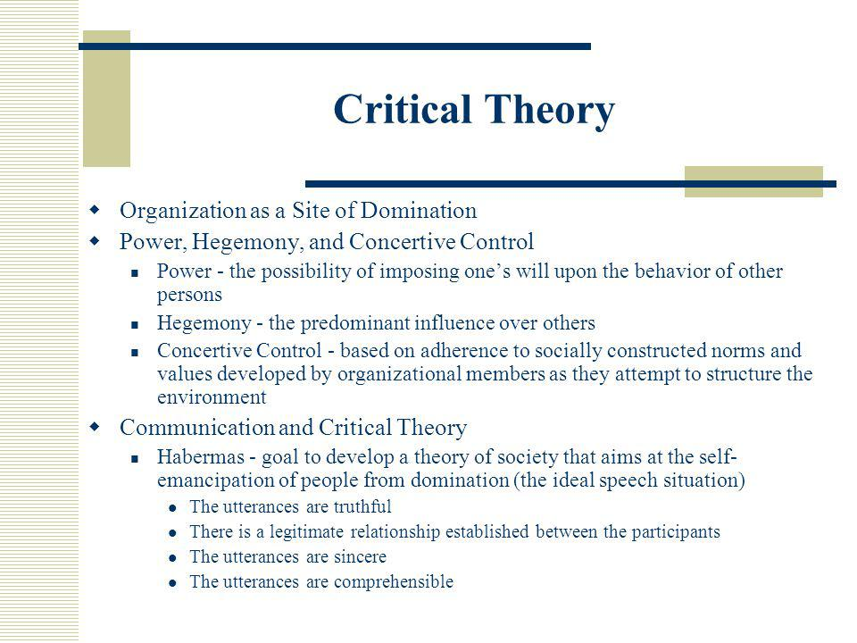 Critical Theory  Organization as a Site of Domination  Power, Hegemony, and Concertive Control Power - the possibility of imposing one's will upon t