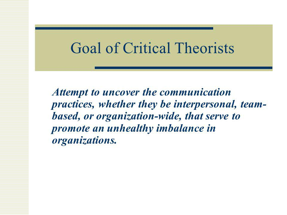 Goal of Critical Theorists Attempt to uncover the communication practices, whether they be interpersonal, team- based, or organization-wide, that serv