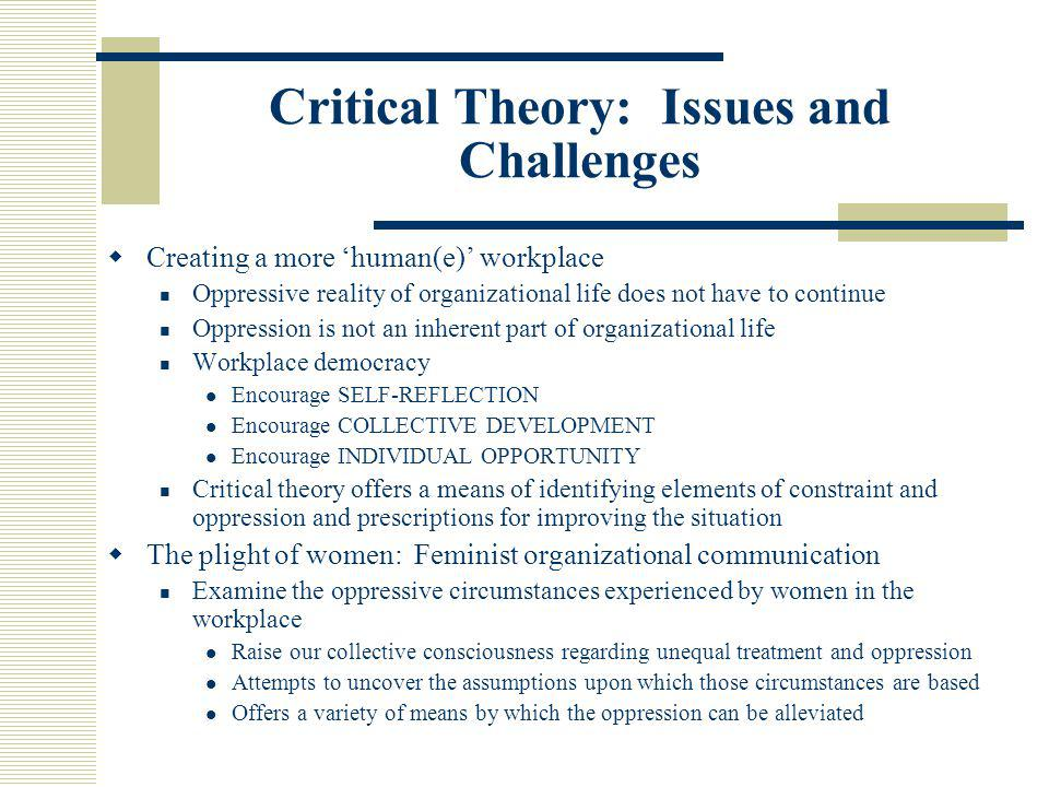 Critical Theory: Issues and Challenges  Creating a more 'human(e)' workplace Oppressive reality of organizational life does not have to continue Oppr