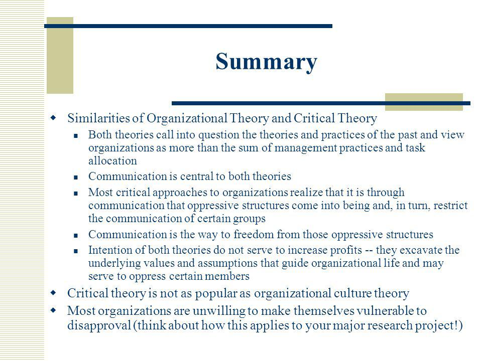 Summary  Similarities of Organizational Theory and Critical Theory Both theories call into question the theories and practices of the past and view organizations as more than the sum of management practices and task allocation Communication is central to both theories Most critical approaches to organizations realize that it is through communication that oppressive structures come into being and, in turn, restrict the communication of certain groups Communication is the way to freedom from those oppressive structures Intention of both theories do not serve to increase profits -- they excavate the underlying values and assumptions that guide organizational life and may serve to oppress certain members  Critical theory is not as popular as organizational culture theory  Most organizations are unwilling to make themselves vulnerable to disapproval (think about how this applies to your major research project!)