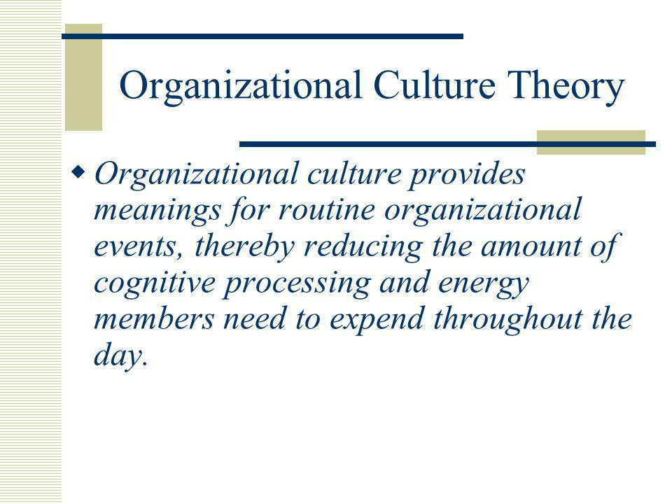 Organizational Culture Theory  Organizational culture provides meanings for routine organizational events, thereby reducing the amount of cognitive p