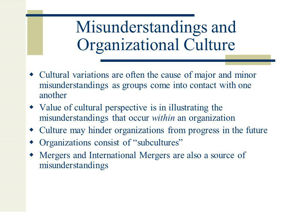 Misunderstandings and Organizational Culture  Cultural variations are often the cause of major and minor misunderstandings as groups come into contact with one another  Value of cultural perspective is in illustrating the misunderstandings that occur within an organization  Culture may hinder organizations from progress in the future  Organizations consist of subcultures  Mergers and International Mergers are also a source of misunderstandings