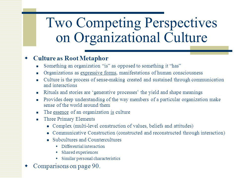 Two Competing Perspectives on Organizational Culture  Culture as Root Metaphor Something an organization is as opposed to something it has Organizations as expressive forms, manifestations of human consciousness Culture is the process of sense-making created and sustained through communication and interactions Rituals and stories are 'generative processes' the yield and shape meanings Provides deep understanding of the way members of a particular organization make sense of the world around them The essence of an organization is culture Three Primary Elements Complex (multi-level construction of values, beliefs and attitudes) Communicative Construction (constructed and reconstructed through interaction) Subcultures and Countercultures  Differential interaction  Shared experiences  Similar personal characteristics  Comparisons on page 90.