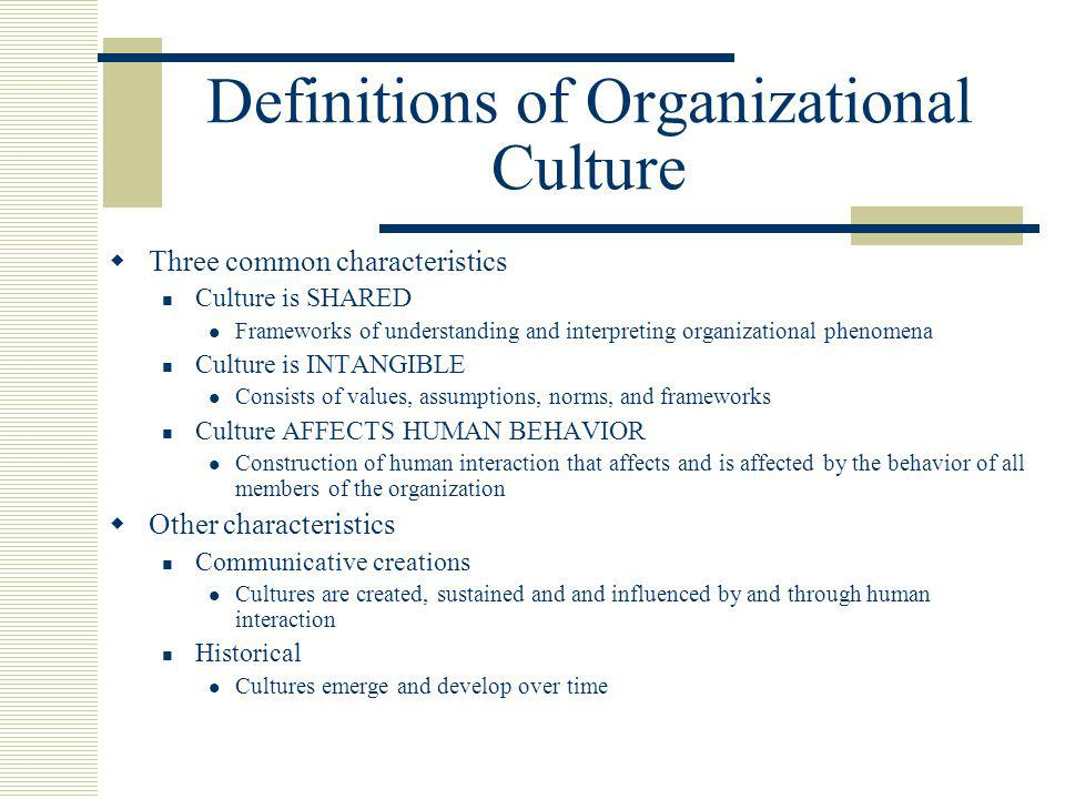 Definitions of Organizational Culture  Three common characteristics Culture is SHARED Frameworks of understanding and interpreting organizational phenomena Culture is INTANGIBLE Consists of values, assumptions, norms, and frameworks Culture AFFECTS HUMAN BEHAVIOR Construction of human interaction that affects and is affected by the behavior of all members of the organization  Other characteristics Communicative creations Cultures are created, sustained and and influenced by and through human interaction Historical Cultures emerge and develop over time