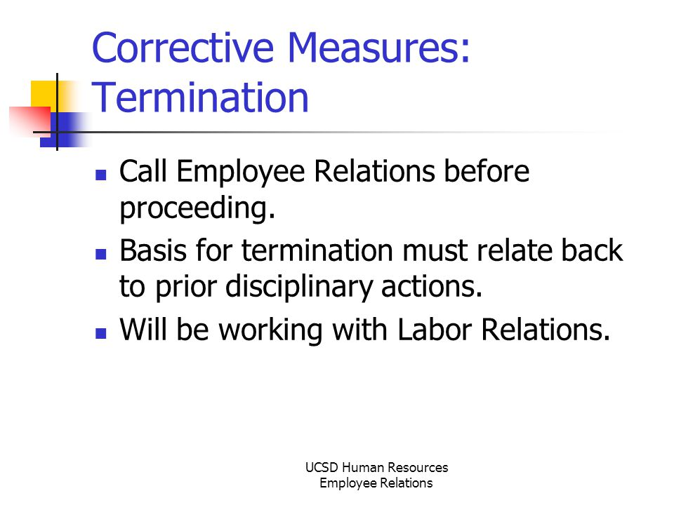 UCSD Human Resources Employee Relations Corrective Measures: Termination Call Employee Relations before proceeding.
