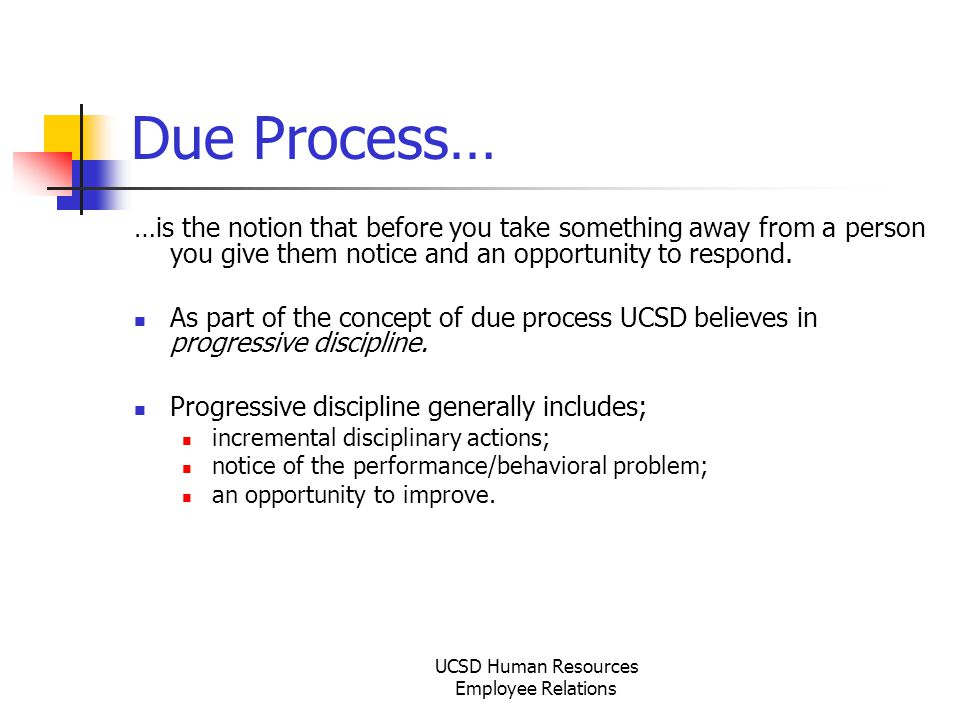 UCSD Human Resources Employee Relations Due Process… …is the notion that before you take something away from a person you give them notice and an opportunity to respond.