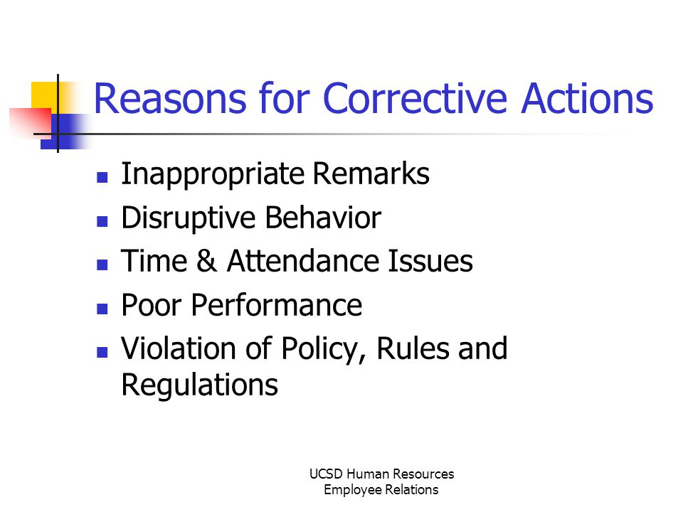 UCSD Human Resources Employee Relations Reasons for Corrective Actions Inappropriate Remarks Disruptive Behavior Time & Attendance Issues Poor Performance Violation of Policy, Rules and Regulations