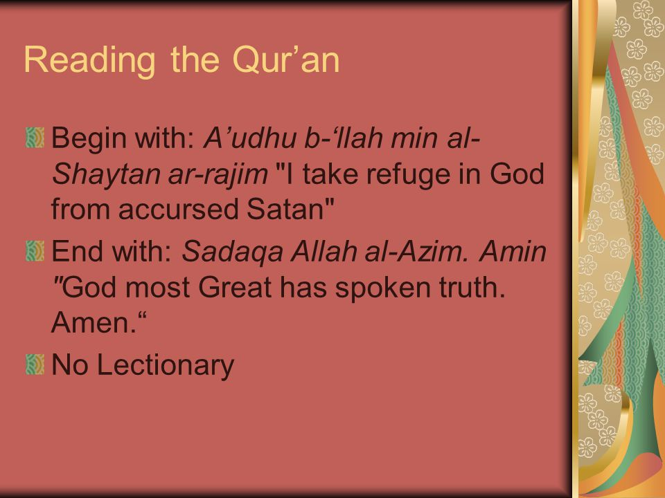 Reading the Qur'an Begin with: A'udhu b-'llah min al- Shaytan ar-rajim I take refuge in God from accursed Satan End with: Sadaqa Allah al-Azim.