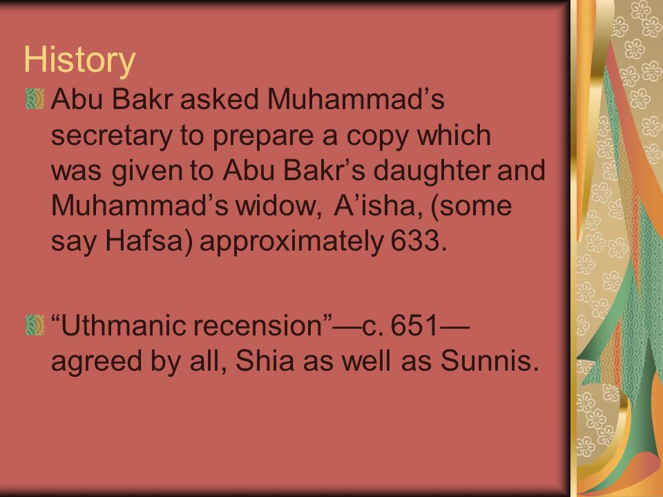History Abu Bakr asked Muhammad's secretary to prepare a copy which was given to Abu Bakr's daughter and Muhammad's widow, A'isha, (some say Hafsa) approximately 633.
