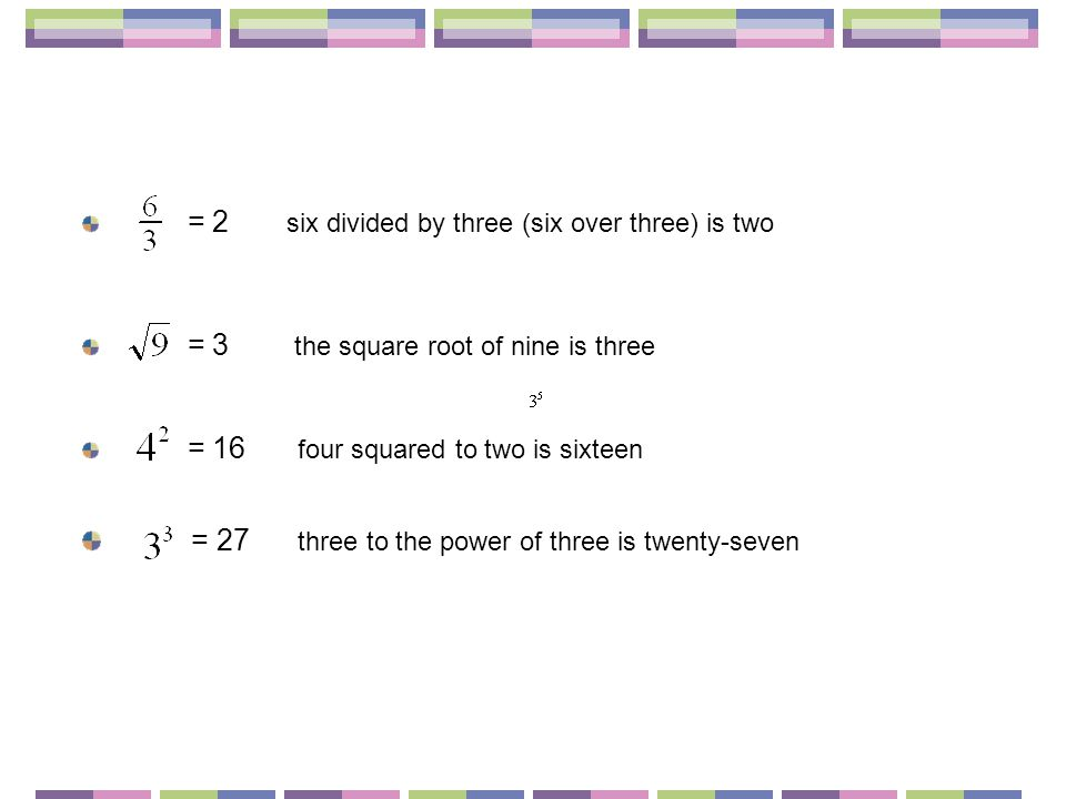 = 2 six divided by three (six over three) is two = 3 the square root of nine is three = 16 four squared to two is sixteen = 27 three to the power of three is twenty-seven
