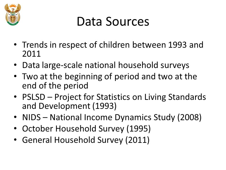 Data Sources Trends in respect of children between 1993 and 2011 Data large-scale national household surveys Two at the beginning of period and two at the end of the period PSLSD – Project for Statistics on Living Standards and Development (1993) NIDS – National Income Dynamics Study (2008) October Household Survey (1995) General Household Survey (2011)