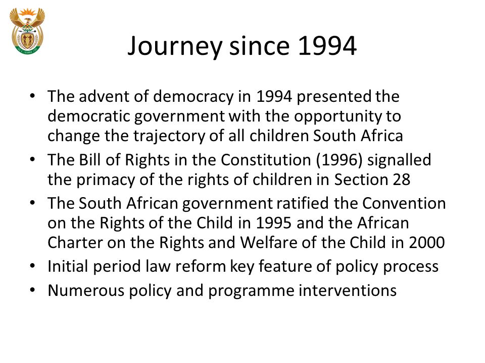Journey since 1994 The advent of democracy in 1994 presented the democratic government with the opportunity to change the trajectory of all children South Africa The Bill of Rights in the Constitution (1996) signalled the primacy of the rights of children in Section 28 The South African government ratified the Convention on the Rights of the Child in 1995 and the African Charter on the Rights and Welfare of the Child in 2000 Initial period law reform key feature of policy process Numerous policy and programme interventions