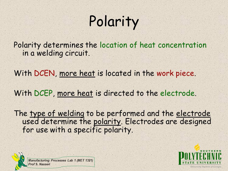 Manufacturing Processes Lab 1 (MET 1321) Prof S. Nasseri Polarity Polarity determines the location of heat concentration in a welding circuit. With DC