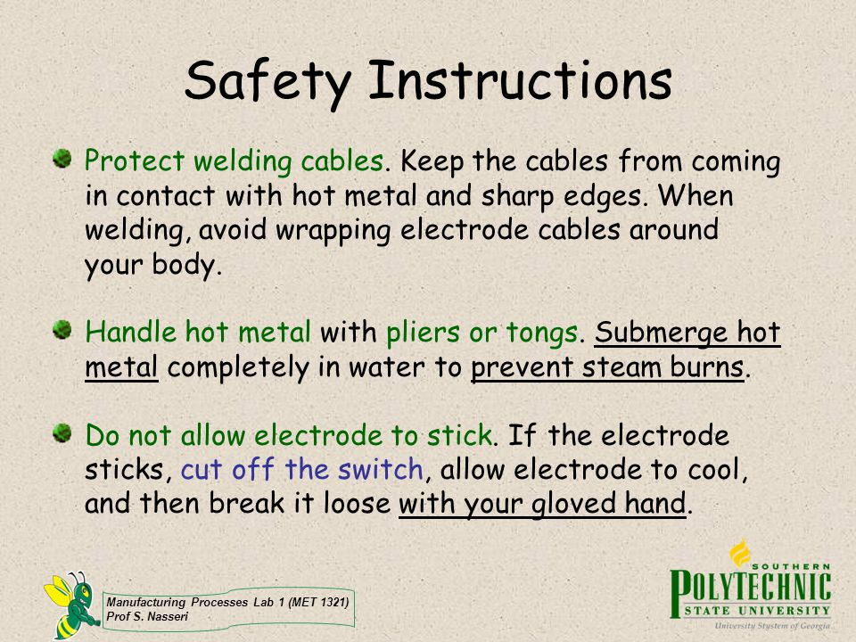 Manufacturing Processes Lab 1 (MET 1321) Prof S. Nasseri Safety Instructions Protect welding cables. Keep the cables from coming in contact with hot m