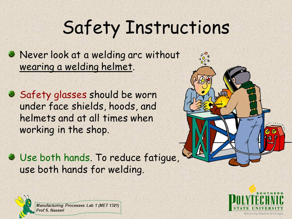 Manufacturing Processes Lab 1 (MET 1321) Prof S. Nasseri Safety Instructions Never look at a welding arc without wearing a welding helmet. Safety glas