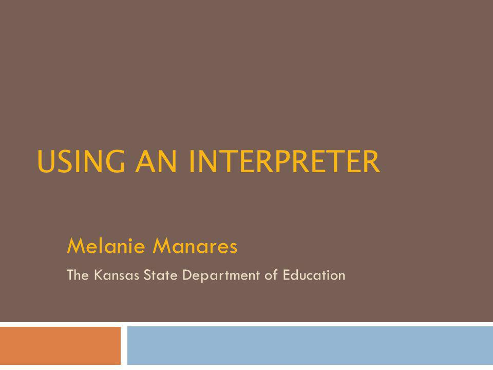 USING AN INTERPRETER Melanie Manares The Kansas State Department of Education