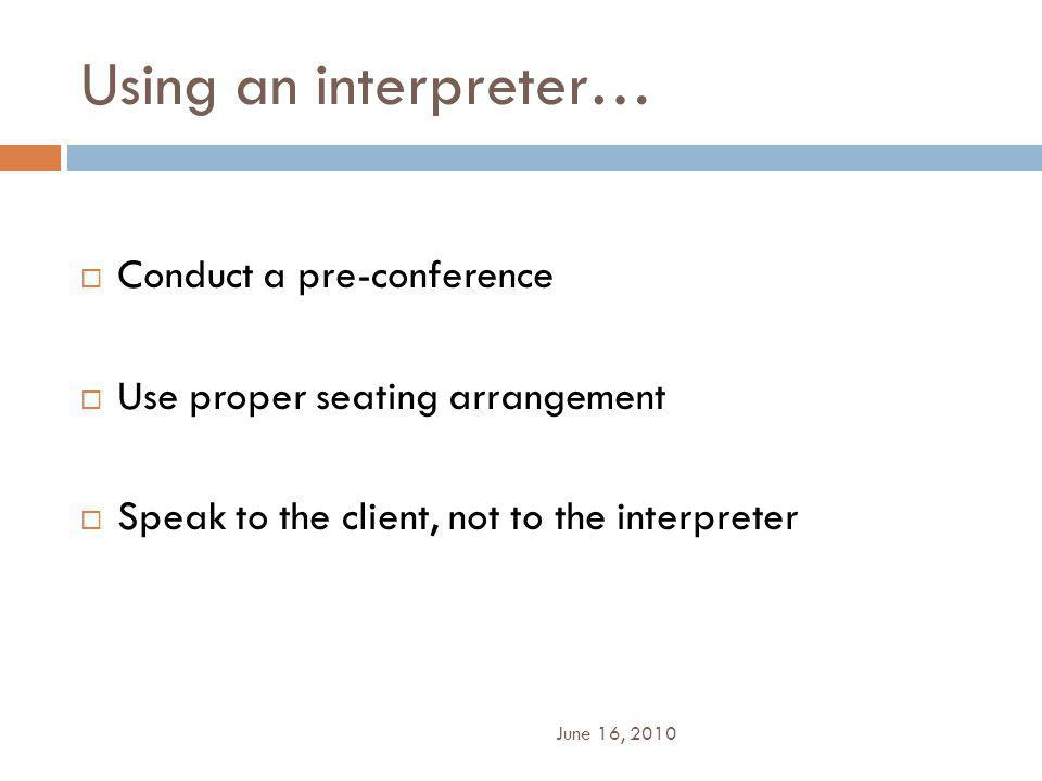 Using an interpreter…  Conduct a pre-conference  Use proper seating arrangement  Speak to the client, not to the interpreter June 16, 2010