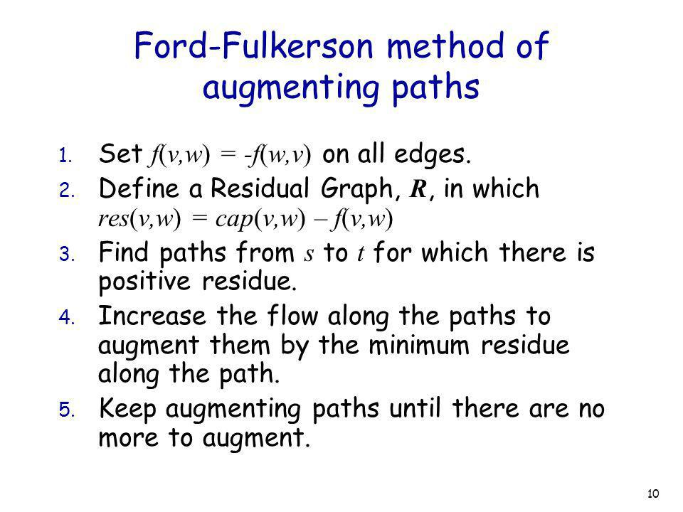 10 Ford-Fulkerson method of augmenting paths 1. Set f(v,w) = -f(w,v) on all edges. 2. Define a Residual Graph, R, in which res(v,w) = cap(v,w) – f(v,w