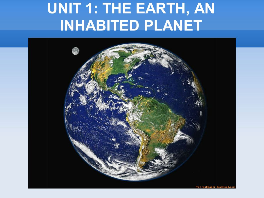 UNIT 1: THE EARTH, AN INHABITED PLANET