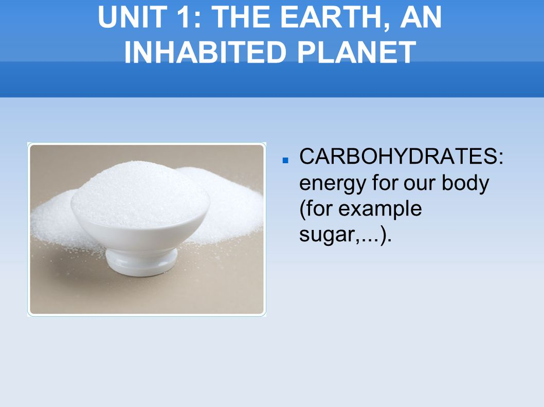 UNIT 1: THE EARTH, AN INHABITED PLANET CARBOHYDRATES: energy for our body (for example sugar,...).