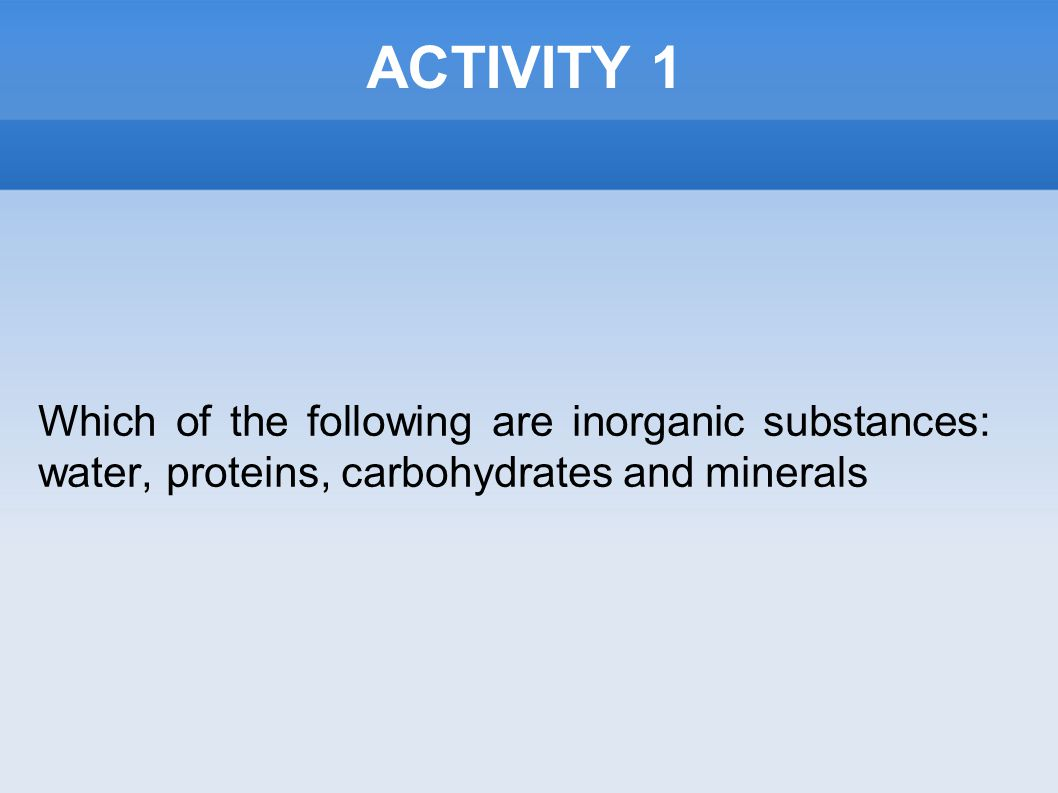 ACTIVITY 1 Which of the following are inorganic substances: water, proteins, carbohydrates and minerals
