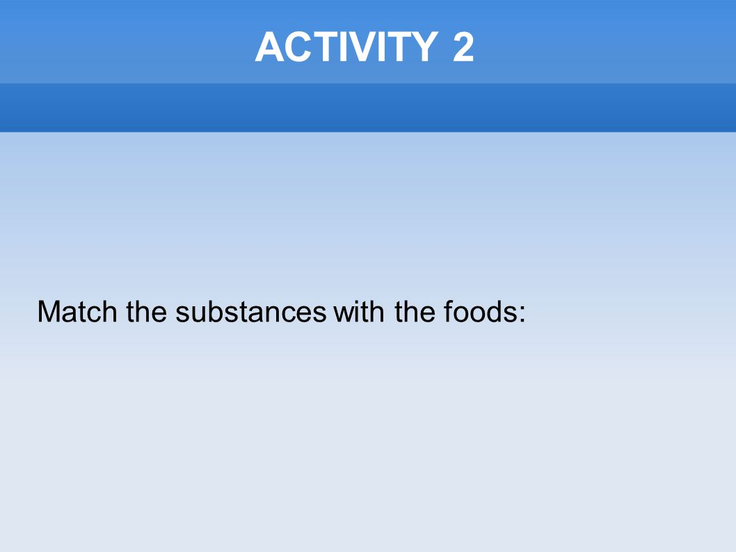 ACTIVITY 2 Match the substances with the foods: