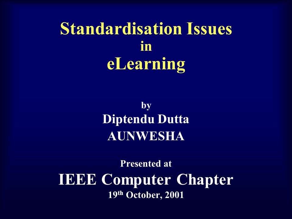 Standardisation Issues in eLearning by Diptendu Dutta AUNWESHA Presented at IEEE Computer Chapter 19 th October, 2001